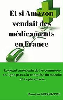 Et si Amazon vendait des médicaments en France: Le géant américain de l'e-commerce en ligne part à la conquête du marché de la pharmacie par [Lecointre, Romain]