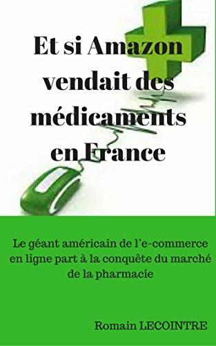 Et si Amazon vendait des médicaments en France: Le géant américain de l'e-commerce en ligne part à la conquête du marché de la pharmacie par Romain Lecointre