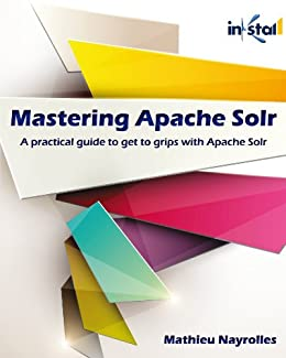 Mastering Apache Solr: A practical guide to get to grips with Apache Solr by [Nayrolles, Mathieu]