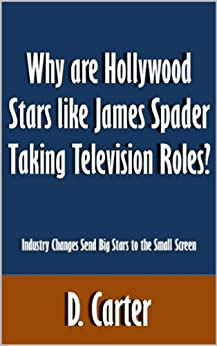 Why are Hollywood Stars like James Spader Taking Television Roles?: Industry Changes Force Send Big Stars to the Small Screen [Article] by [Carter, D.]