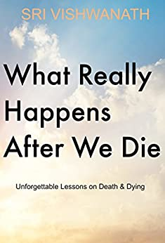 What Really Happens  After We Die : Unforgettable Lessons On Death & Dying (English Edition) von [Vishwanath, Sri]