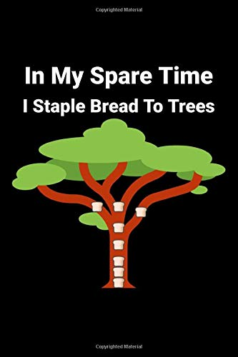 In My Spare Time I Staple Bread To Trees: Funny Random Lined Notebook Bread Stapled To Trees Sheffield Staplings of 2019