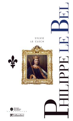 Philippe IV le Bel et les derniers Capétiens, 1268-1328 par Sylvie Le Clech