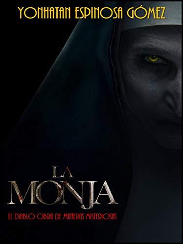 LA MONJA: EL DIABLO OBRA DE MANERAS MISTERIOSAS (CUENTOS QUE NO SON CUENTOS nº 9) por YONHATAN ESPINOSA GOMEZ