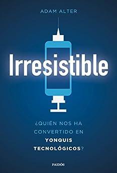 Irresistible: ¿Quién nos ha convertido en yonquis tecnológicos? de [Alter, Adam]