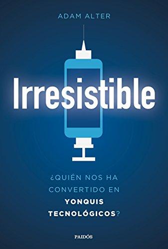 Irresistible: ¿Quién nos ha convertido en yonquis tecnológicos? por Adam Alter