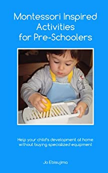 Montessori Inspired Activities for Pre-Schoolers: Home projects for 2 - 6 year olds (English Edition) par [Ebisujima, Jo]
