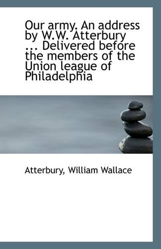Our army. An address by W.W. Atterbury ... Delivered before the members of the Union league of Phila