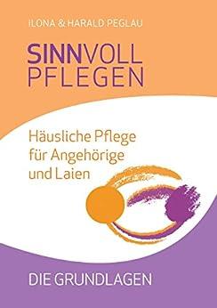 Sinnvoll pflegen: Häusliche Pflege für Angehörige und Laien - Die Grundlagen (German Edition) by [Peglau, Harald, Peglau, Ilona]
