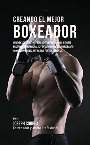 Creando el Mejor Boxeador: Aprende los secretos y trucos utilizados por los mejores boxeadores profesionales y entrenadores, para mejorar tu acondicionamiento, nutrición