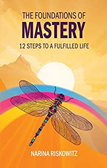 The Foundations of Mastery: 12 Steps to a Fulfilled Life by [Riskowitz, Narina]