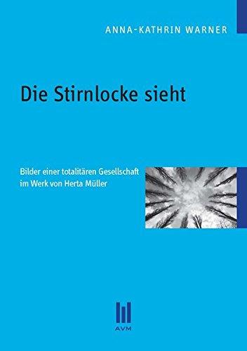 Die Stirnlocke sieht: Bilder einer totalitären Gesellschaft im Werk von Herta Müller (Akademische Verlagsgemeinschaft München)
