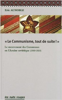 Le Communisme, Tout de Suite! le Mouvement des Communes Dans l'Ukraine Sovitique de Eric Aunoble ( 18 avril 2008 )