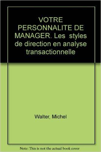 Votre personnalité de manager. Les Styles de direction en analyse transactionnelle de Michel Walter ( mars 1990 )