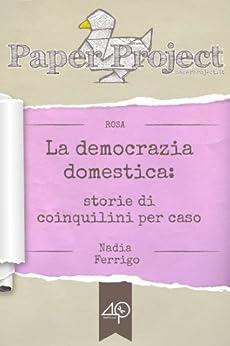 La democrazia domestica. Storie di coinquilini per caso di [Ferrigo Nadia]