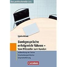 Das professionelle 1 x 1: Bankgespräche erfolgreich führen - Vom Bittsteller zum Kunden: Aufbereitung der Fakten - Entscheidungskriterien - Gesprächsführung