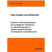 Vom Kunden zum Entwickler: Qualitative Expertenbefragungen als Grundlage der Uebersetzung von Marktanforderungen in Entwicklungsanforderungen am ... am Beispiel der Automobilindustrie