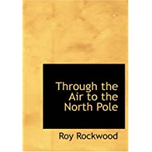Through the Air to the North Pole: or The Wonderful Cruise of the Electric Monarch