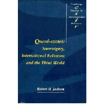 QUASI-STATES: SOVEREIGNTY, INTERNATIONAL RELATIONS AND THE THIRD WORLD (CAMBRIDGE STUDIES IN INTERNATIONAL RELATIONS (PAPERBACK)) BY JACKSON, ROBERT H (AUTHOR)PAPERBACK
