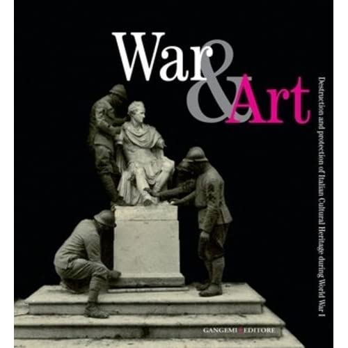 War & Art. Destruction And Protection Of Italian Cultural Heritage During World War I. Ediz. Illustrata