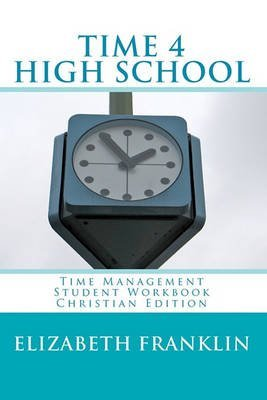 [(Time 4 High School Christian Edition : Time Management Student Workbook)] [By (author) Elizabeth Franklin] published on (March, 2010)