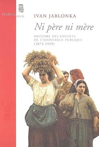 Ni père ni mère. Histoire des enfants de l'Assistance publique (1874-1939): Histoire des enfants de l'Assistance publique (1874-1939)