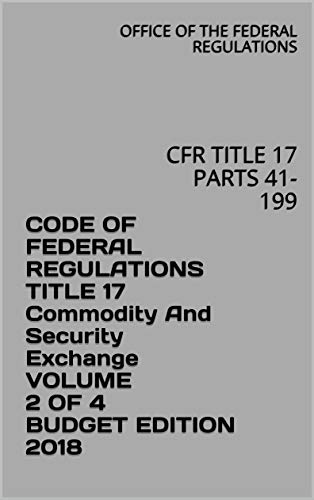 CODE OF FEDERAL REGULATIONS TITLE 17 Commodity And Security Exchange VOLUME 2 OF 4 BUDGET EDITION 2018: CFR TITLE 17 PARTS 41-199 (English Edition)