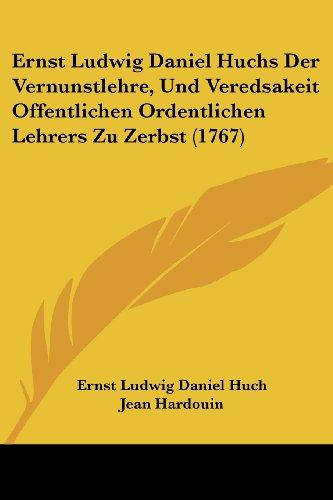 Ernst Ludwig Daniel Huchs Der Vernunstlehre, Und Veredsakeit Offentlichen Ordentlichen Lehrers Zu Zerbst (1767)