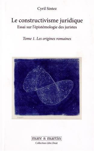 Le constructivisme juridique : Essai sur l'épistémologie des juristes, Tome 1 - Les origines romaines