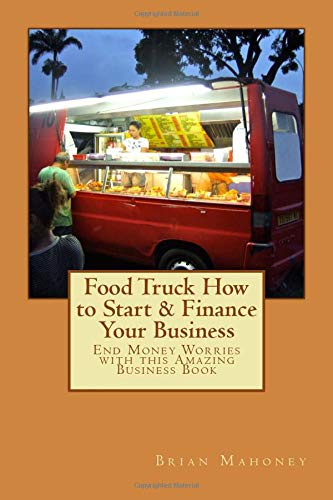 Food Truck How to Start & Finance Your Business: End Money Worries with this Amazing Business Book (Food Truck Für Dummies)