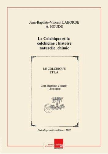 Le Colchique et la colchicine : histoire naturelle, chimie et pharmacologie, physiologie, toxicologie, thérapeutique, par le Dr J.-V. Laborde,... et A. Houdé,... [Edition de 1887]
