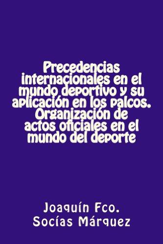 Precedencias internacionales en el mundo deportivo y su aplicación en los palcos. Organización de actos oficiales en el mundo del deporte. por Joaquín Socías Márquez