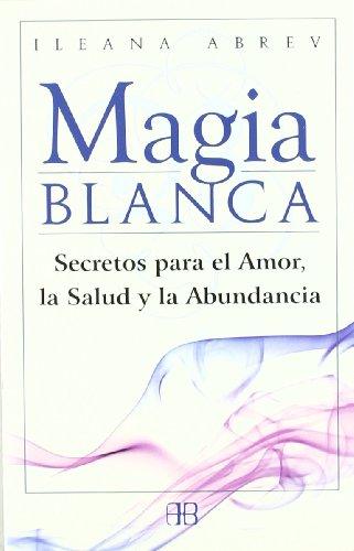 Magia blanca: Secretos para el amor, la salud y la abundancia