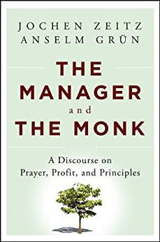 The Manager and the Monk: A Discourse on Prayer, Profit, and Principles by [Zeitz, Jochen, Grün, Anselm]