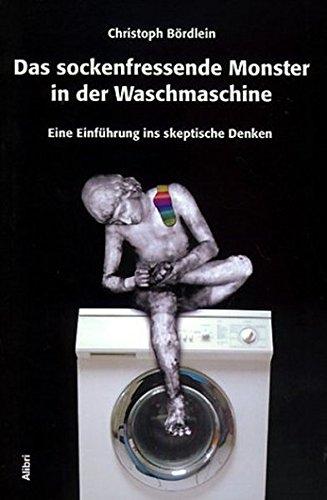 Preisvergleich Produktbild Das sockenfressende Monster in der Waschmaschine. Eine Einführung ins skeptische Denken