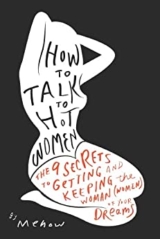 How to Talk to Hot Women: The 9 Secrets to Getting and Keeping the Woman (Women) of Your Dreams