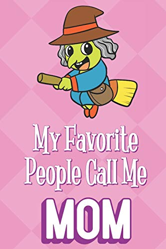 My Favorite People Call Me Mom: Halloween Witch Lady Funny Cute Mother's Day Journal Notebook From Sons Daughters Girls and Boys of All Ages. Great ... New Parents Moms To Be and Anyone In Between