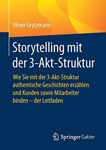 Storytelling mit der 3-Akt-Struktur: Wie Sie mit der 3-Akt-Struktur authentische Geschichten erzählen und Kunden sowie Mitarbeiter binden - der Leitfaden (Quick Guide)