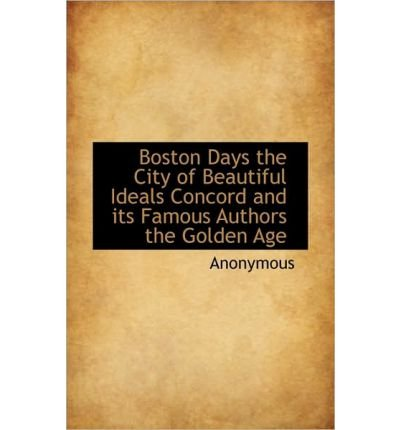 Boston Days the City of Beautiful Ideals Concord and Its Famous Authors the Golden Age (Paperback) - Common