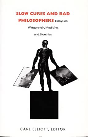 bad bioethics cure essay medicine philosopher slow wittgenstein Carl elliott, ed slow cures and bad philosophers: essays on wittgenstein, medicine, and bioethics durham: duke university press 197 pp $1895 wittgenstein has not played a very important role in bioethics of course, the subject developed after philosophers' fascination with wittgenstein's .