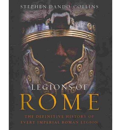 [( Legions of Rome: The Definitive History of Every Roman Legion )] [by: Stephen Dando-Collins] [Dec-2010]