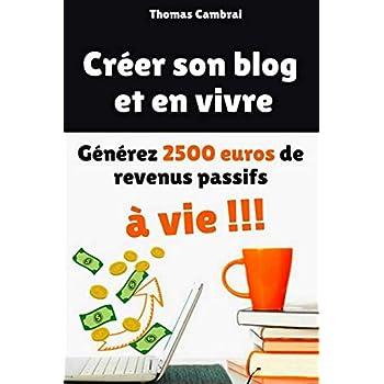Créer son blog et en vivre : Générez 2500 € de revenus passifs à vie !