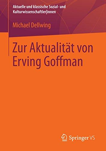 Zur Aktualität von Erving Goffman: (Aktuelle und klassische Sozial- und Kulturwissenschaftler innen)