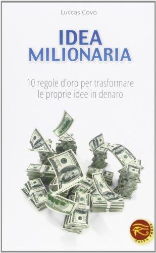 Idea milionaria. 10 regole d'oro per trasformare le proprie idee in denaro di Luccas Covo