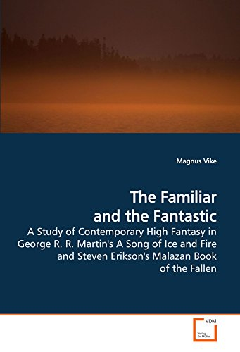 The Familiar and the Fantastic: A Study of Contemporary High Fantasy in George R. R. Martin's A Song of Ice and Fire and Steven Erikson's Malazan Book of the Fallen