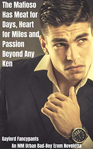 The Mafioso Has Meat for Days, Heart for Miles and Passion Beyond Any Ken: An MM Urban Bad-Boy Erom Noveletta (Bad Boys Roam Across Roads of Unrivaled Desire Book 1) (English Edition) -