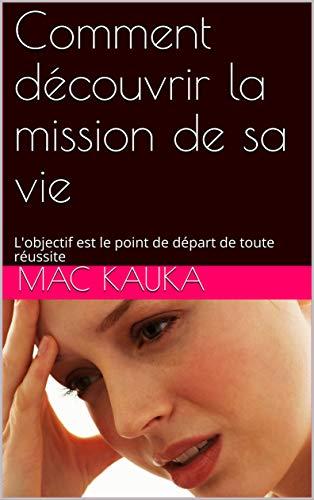 Comment découvrir la mission de sa vie: L'objectif est le point de départ de toute réussite (UN INSTINCT DE SUCCES) (French Edition) (Depart De Points)
