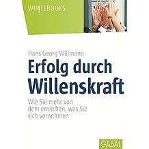 Erfolg durch Willenskraft: Wie Sie mehr von dem erreichen, was Sie sich vornehmen (Whitebooks)