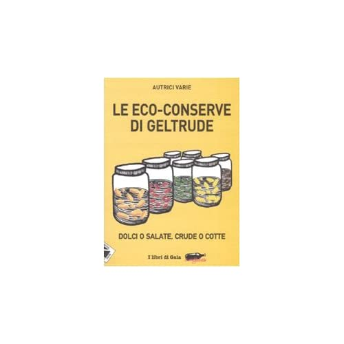 Le Eco-Conserve Di Geltrude. Dolci O Salate, Crude O Cotte