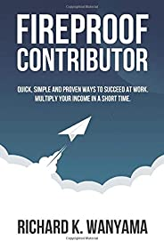 Fireproof Contributor: Quick, Simple and Proven Ways to Succeed at Work. Multiply Your Income in a Short Time.